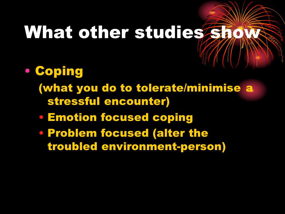 What other studies show Coping (what you do to tolerate/minimise a stressful encounter) Emotion focused coping Problem focused (alter the troubled environment-person)