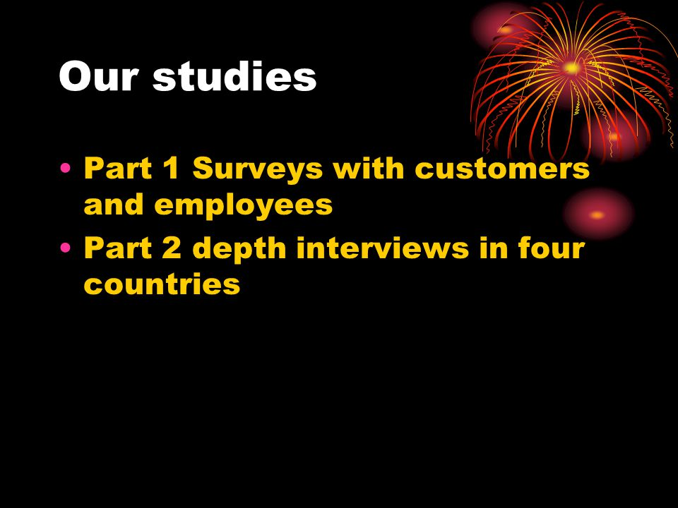 Our studies Part 1 Surveys with customers and employees Part 2 depth interviews in four countries