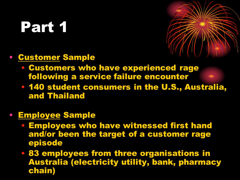 Part 1 Customer Sample Customers who have experienced rage following a service failure encounter 140 student consumers in the U.S., Australia, and Thailand Employee Sample Employees who have witnessed first hand and/or been the target of a customer rage episode 83 employees from three organisations in Australia (electricity utility, bank, pharmacy chain)