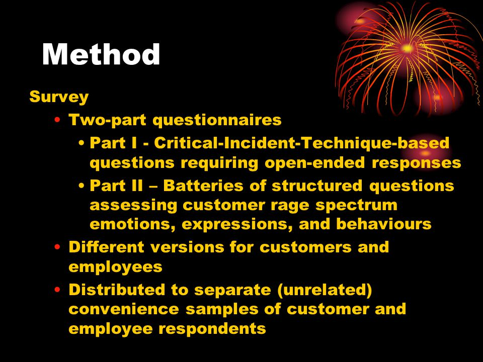 Method Survey Two-part questionnaires Part I - Critical-Incident-Technique-based questions requiring open-ended responses Part II – Batteries of structured questions assessing customer rage spectrum emotions, expressions, and behaviours Different versions for customers and employees Distributed to separate (unrelated) convenience samples of customer and employee respondents