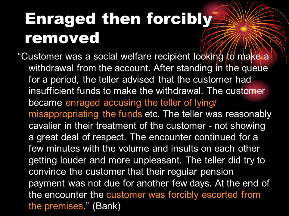 Enraged then forcibly removed Customer was a social welfare recipient looking to make a withdrawal from the account.
