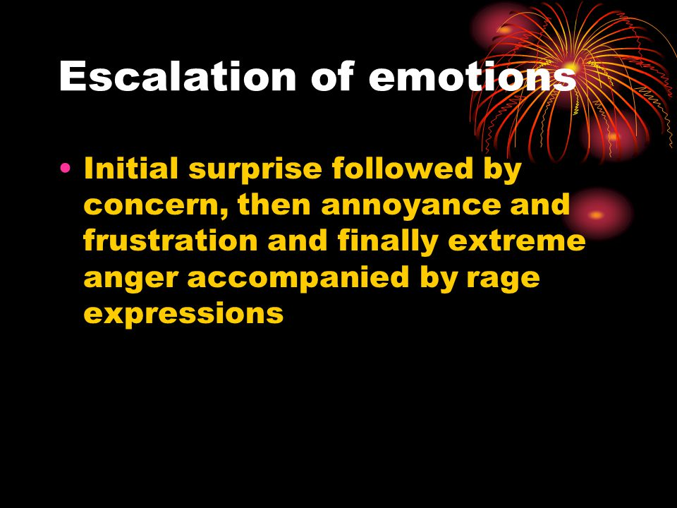 Escalation of emotions Initial surprise followed by concern, then annoyance and frustration and finally extreme anger accompanied by rage expressions