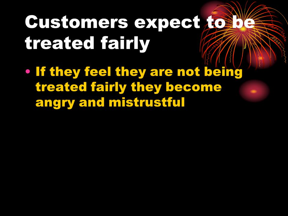 Customers expect to be treated fairly If they feel they are not being treated fairly they become angry and mistrustful