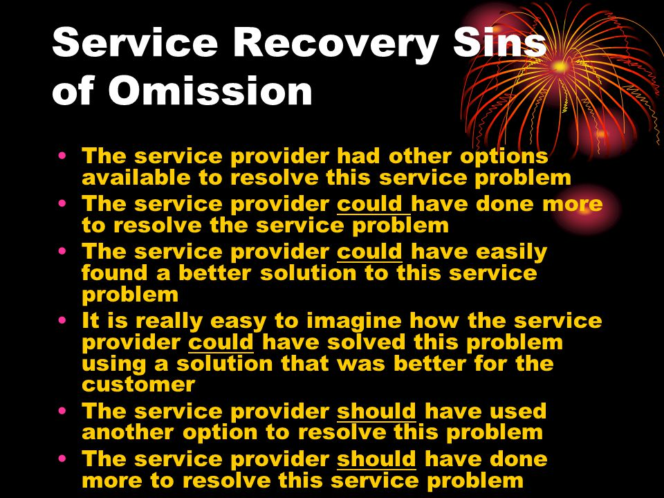 Service Recovery Sins of Omission The service provider had other options available to resolve this service problem The service provider could have done more to resolve the service problem The service provider could have easily found a better solution to this service problem It is really easy to imagine how the service provider could have solved this problem using a solution that was better for the customer The service provider should have used another option to resolve this problem The service provider should have done more to resolve this service problem