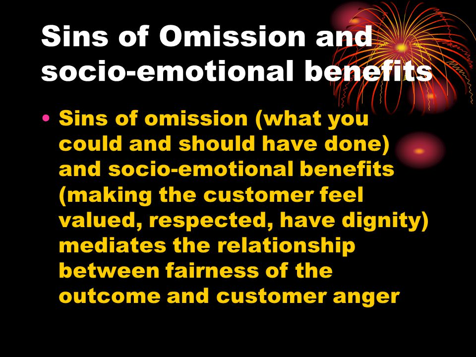 Sins of Omission and socio-emotional benefits Sins of omission (what you could and should have done) and socio-emotional benefits (making the customer feel valued, respected, have dignity) mediates the relationship between fairness of the outcome and customer anger