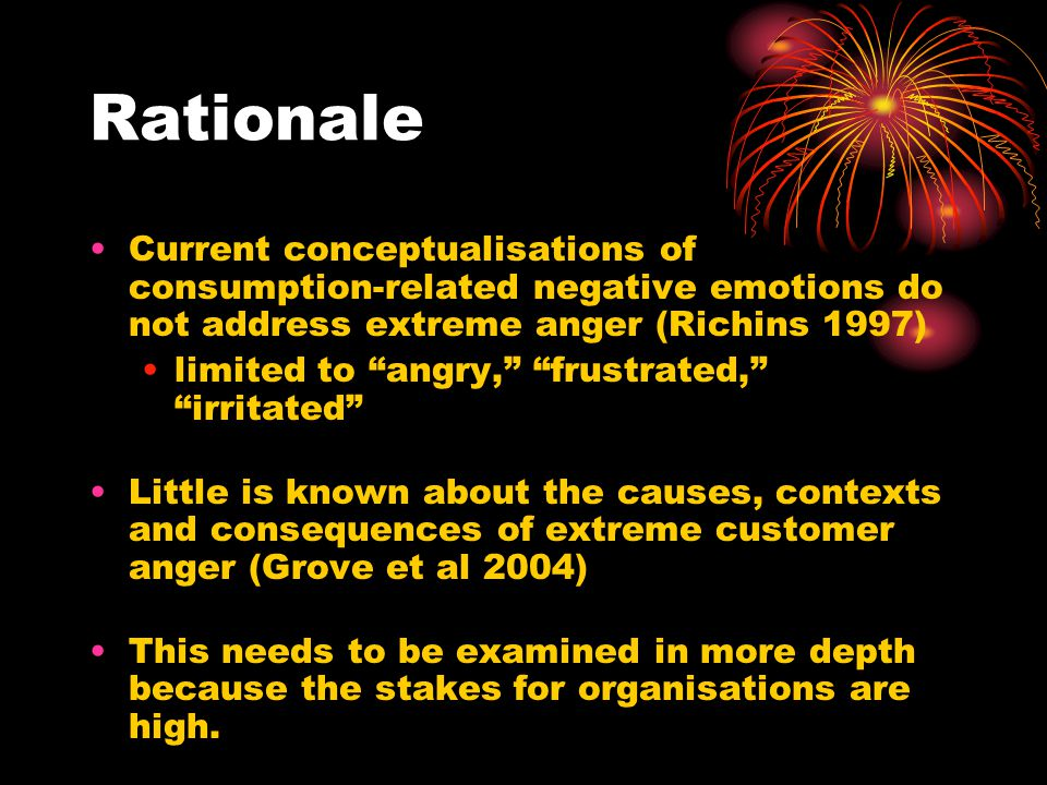 Rationale Current conceptualisations of consumption-related negative emotions do not address extreme anger (Richins 1997) limited to angry, frustrated, irritated Little is known about the causes, contexts and consequences of extreme customer anger (Grove et al 2004) This needs to be examined in more depth because the stakes for organisations are high.