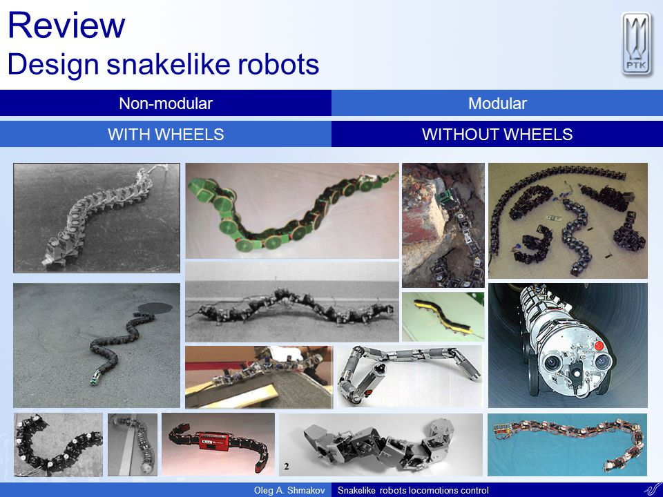 Review Design snakelike robots Oleg A. ShmakovSnakelike robots locomotions control Non-modularModular WITH WHEELSWITHOUT WHEELS