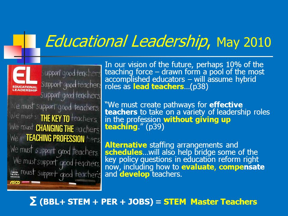 Educational Leadership, May 2010 In our vision of the future, perhaps 10% of the teaching force – drawn form a pool of the most accomplished educators