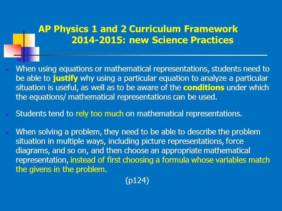 AP Physics 1 and 2 Curriculum Framework 2014-2015: new Science Practices When using equations or mathematical representations, students need to be abl