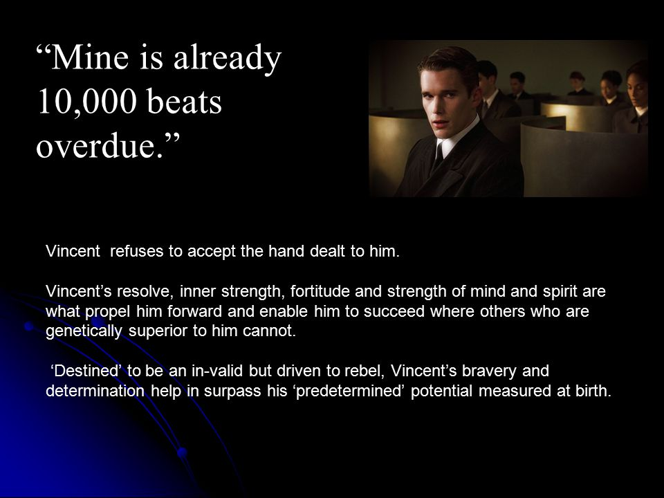 Vincent refuses to accept the hand dealt to him. Vincent's resolve, inner strength, fortitude and strength of mind and spirit are what propel him forw