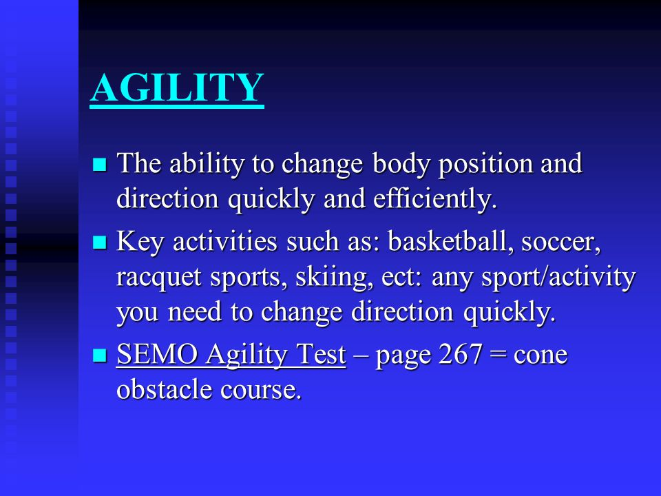 AGILITY The ability to change body position and direction quickly and efficiently. The ability to change body position and direction quickly and effic