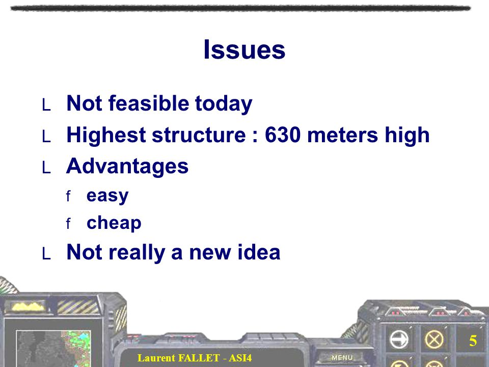 Laurent FALLET - ASI4 5 Issues  Not feasible today  Highest structure : 630 meters high  Advantages  easy  cheap  Not really a new idea