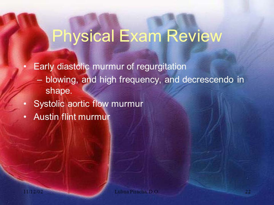 11/12/02Lubna Piracha, D.O.22 Physical Exam Review Early diastolic murmur of regurgitation –blowing, and high frequency, and decrescendo in shape. Sys