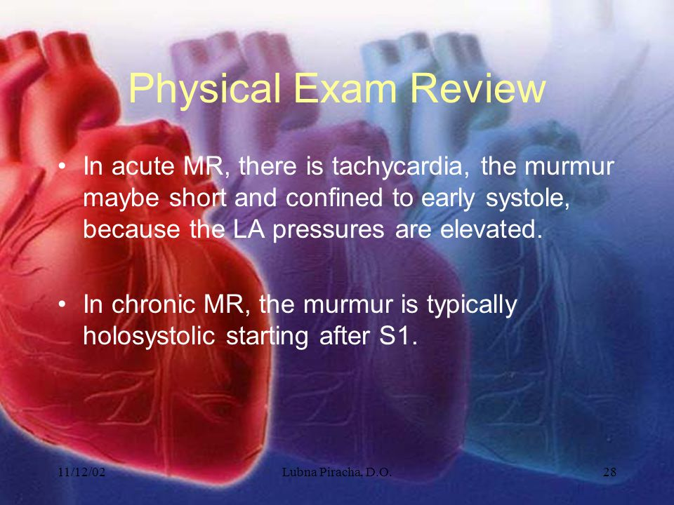 11/12/02Lubna Piracha, D.O.28 Physical Exam Review In acute MR, there is tachycardia, the murmur maybe short and confined to early systole, because th
