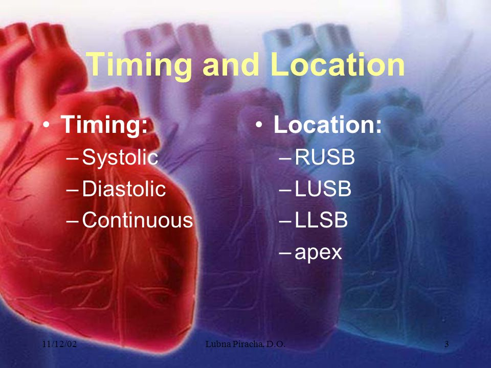 11/12/02Lubna Piracha, D.O.3 Timing and Location Timing: –Systolic –Diastolic –Continuous Location: –RUSB –LUSB –LLSB –apex