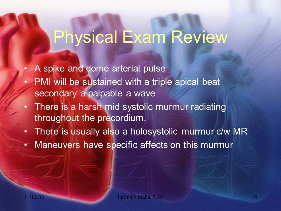 11/12/02Lubna Piracha, D.O.35 Physical Exam Review A spike and dome arterial pulse PMI will be sustained with a triple apical beat secondary a palpabl