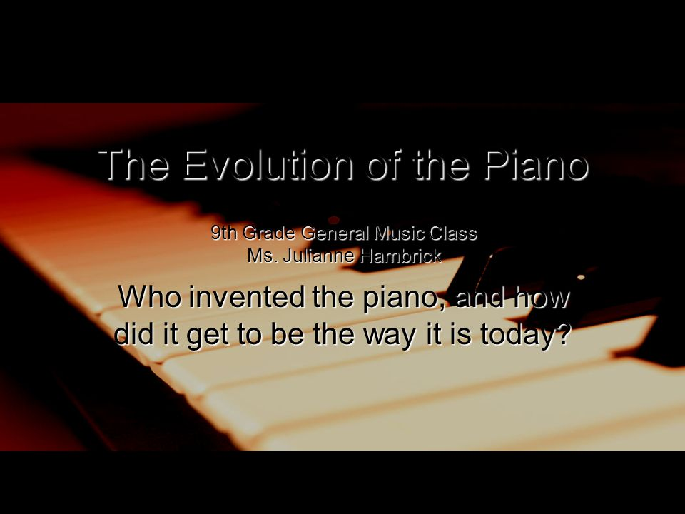 The Evolution of the Piano Who invented the piano, and how did it get to be the way it is today? 9th Grade General Music Class Ms. Julianne Hambrick