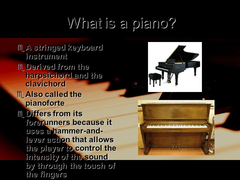 What is a piano?  A stringed keyboard instrument  Derived from the harpsichord and the clavichord  Also called the pianoforte  Differs from its fo