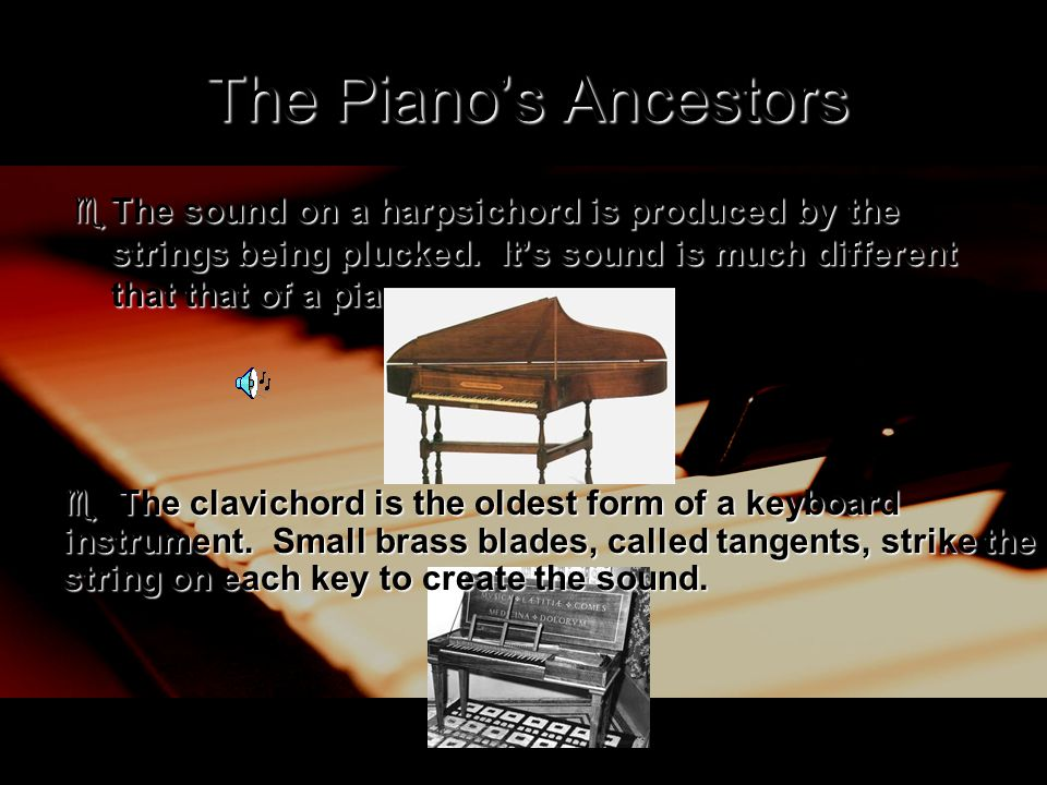 The Piano's Ancestors  The sound on a harpsichord is produced by the strings being plucked. It's sound is much different that that of a piano.  The