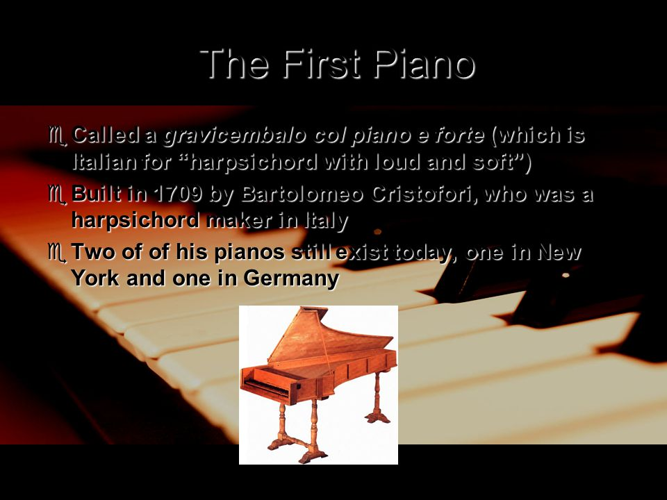"The First Piano  Called a gravicembalo col piano e forte (which is Italian for ""harpsichord with loud and soft"")  Built in 1709 by Bartolomeo Cristo"