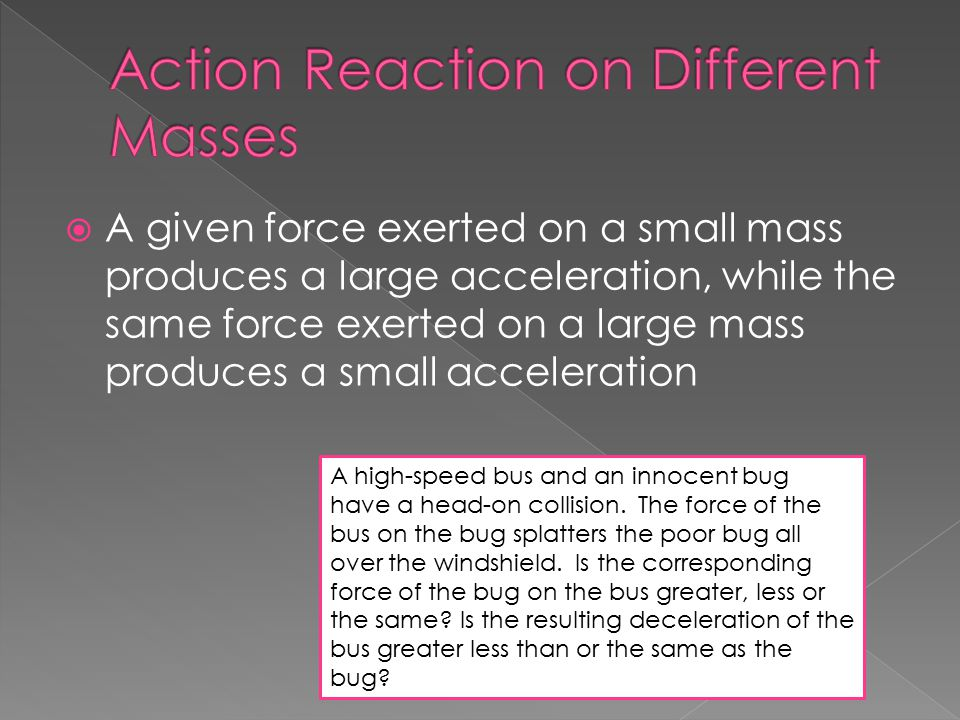  A given force exerted on a small mass produces a large acceleration, while the same force exerted on a large mass produces a small acceleration A hi