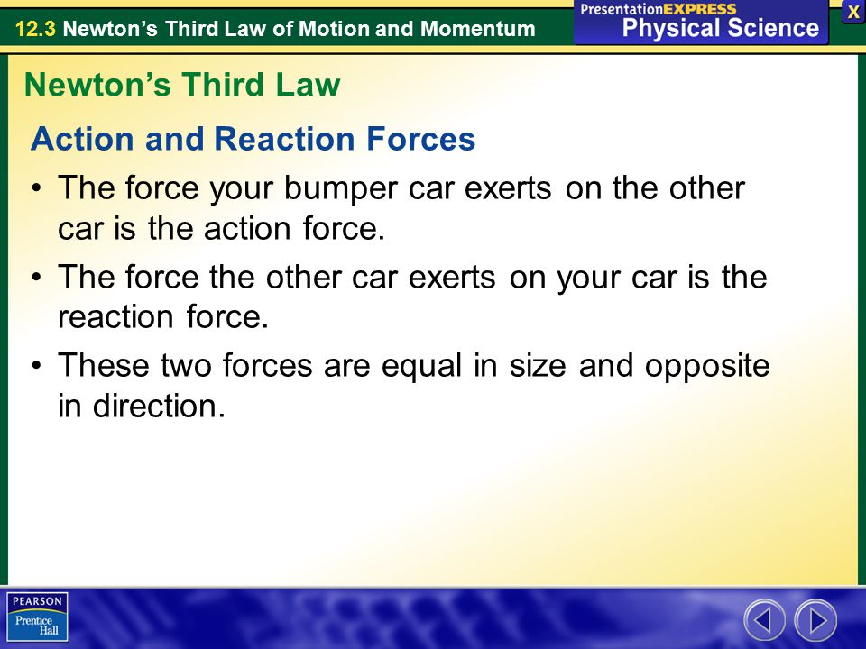 12.3 Newton's Third Law of Motion and Momentum Action and Reaction Forces The force your bumper car exerts on the other car is the action force. The f