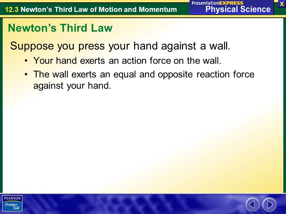 12.3 Newton's Third Law of Motion and Momentum Suppose you press your hand against a wall. Your hand exerts an action force on the wall. The wall exer