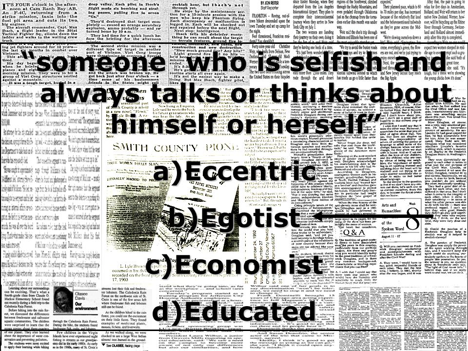 someone who is selfish and always talks or thinks about himself or herself a)Eccentric b)Egotist c)Economist d)Educated