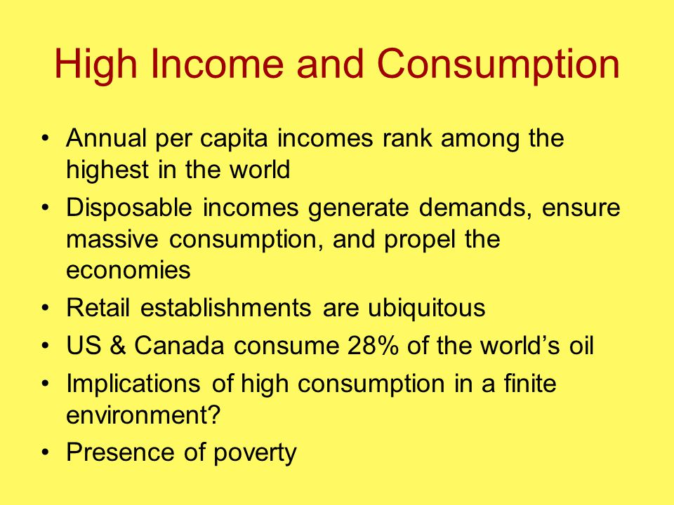 High Income and Consumption Annual per capita incomes rank among the highest in the world Disposable incomes generate demands, ensure massive consumption, and propel the economies Retail establishments are ubiquitous US & Canada consume 28% of the world's oil Implications of high consumption in a finite environment.