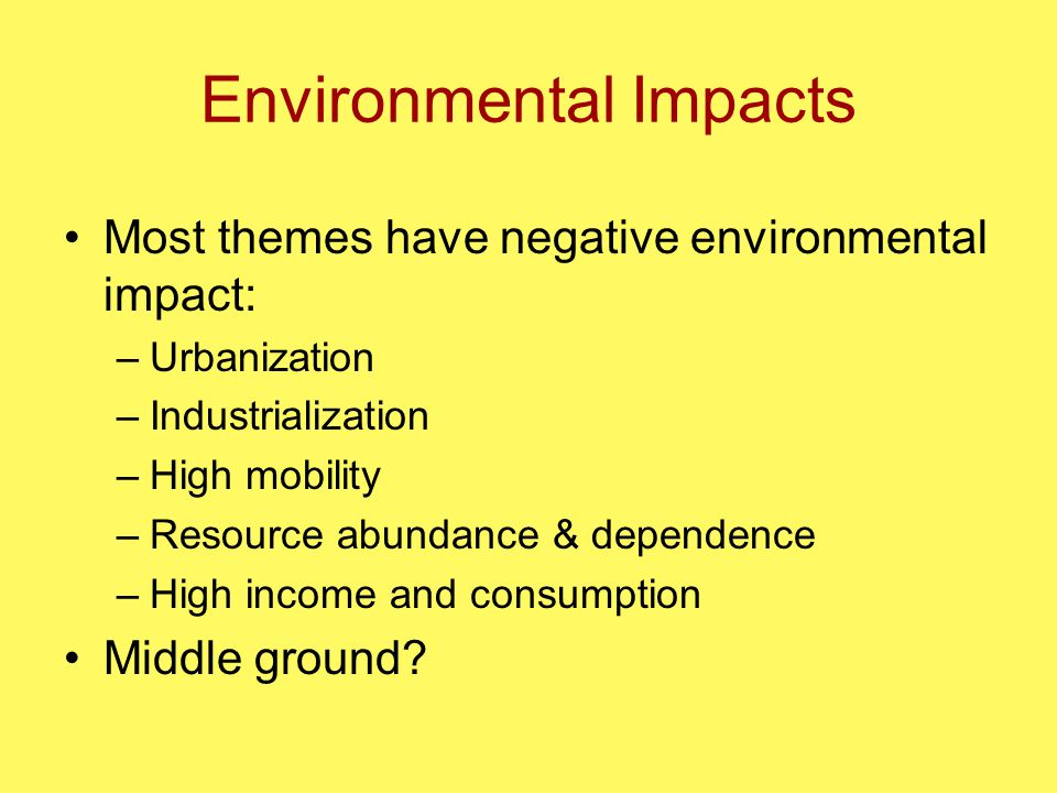 Environmental Impacts Most themes have negative environmental impact: –Urbanization –Industrialization –High mobility –Resource abundance & dependence –High income and consumption Middle ground