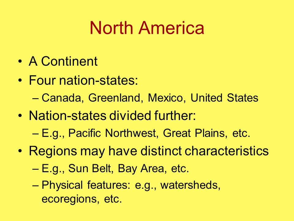 North America A Continent Four nation-states: –Canada, Greenland, Mexico, United States Nation-states divided further: –E.g., Pacific Northwest, Great Plains, etc.