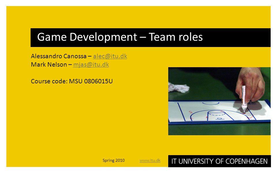 Alessandro Canossa – alec@itu.dkalec@itu.dk Mark Nelson – mjas@itu.dkmjas@itu.dk Course code: MSU 0806015U Game Development – Team roles Spring 2010 w