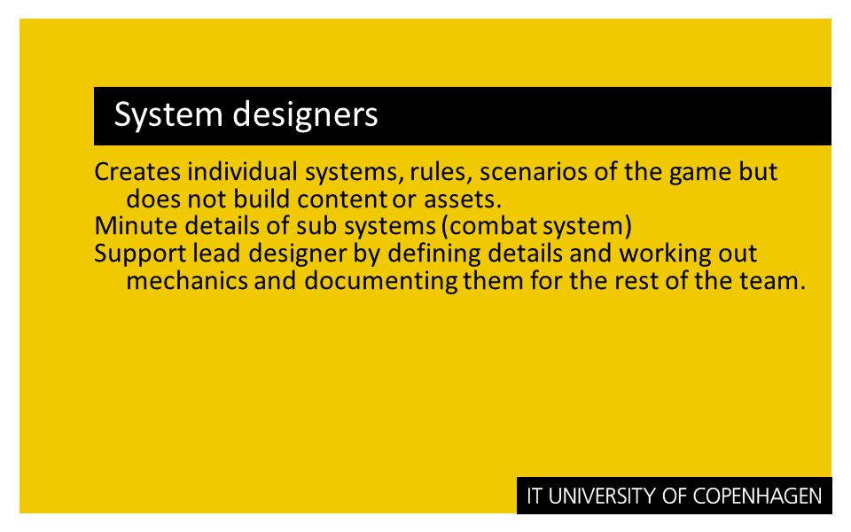 System designers Creates individual systems, rules, scenarios of the game but does not build content or assets.