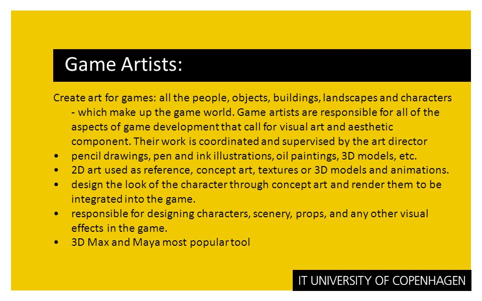 Create art for games: all the people, objects, buildings, landscapes and characters - which make up the game world.