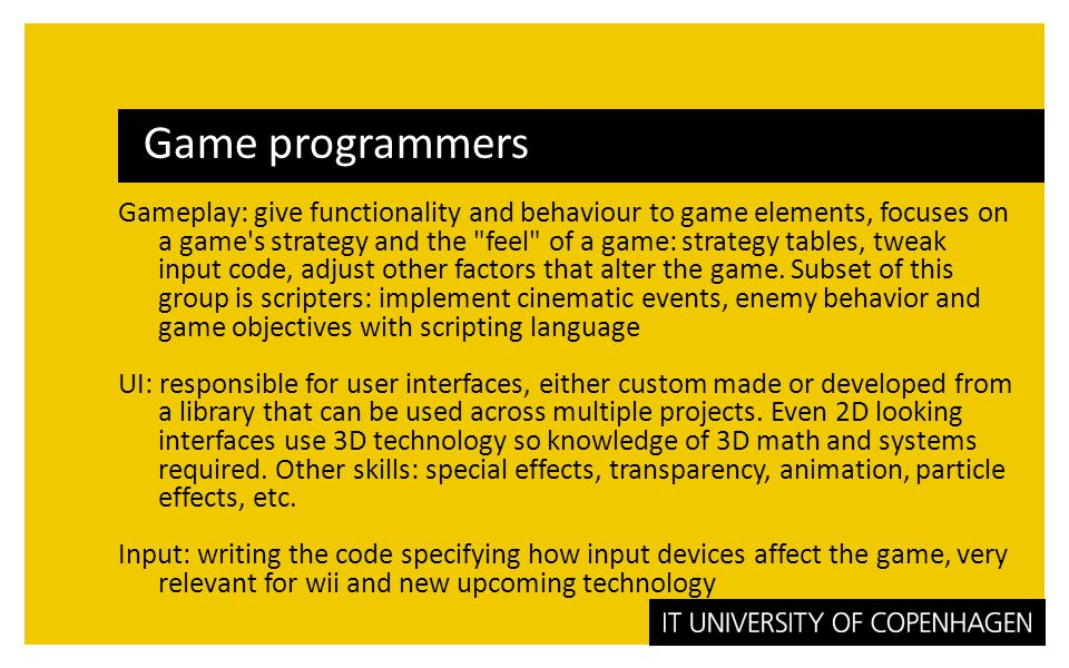 Game programmers Gameplay: give functionality and behaviour to game elements, focuses on a game s strategy and the feel of a game: strategy tables, tweak input code, adjust other factors that alter the game.