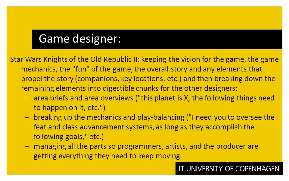 Star Wars Knights of the Old Republic II: keeping the vision for the game, the game mechanics, the fun of the game, the overall story and any elements that propel the story (companions, key locations, etc.) and then breaking down the remaining elements into digestible chunks for the other designers: –area briefs and area overviews ( this planet is X, the following things need to happen on it, etc. ) –breaking up the mechanics and play-balancing ( I need you to oversee the feat and class advancement systems, as long as they accomplish the following goals, etc.) –managing all the parts so programmers, artists, and the producer are getting everything they need to keep moving.