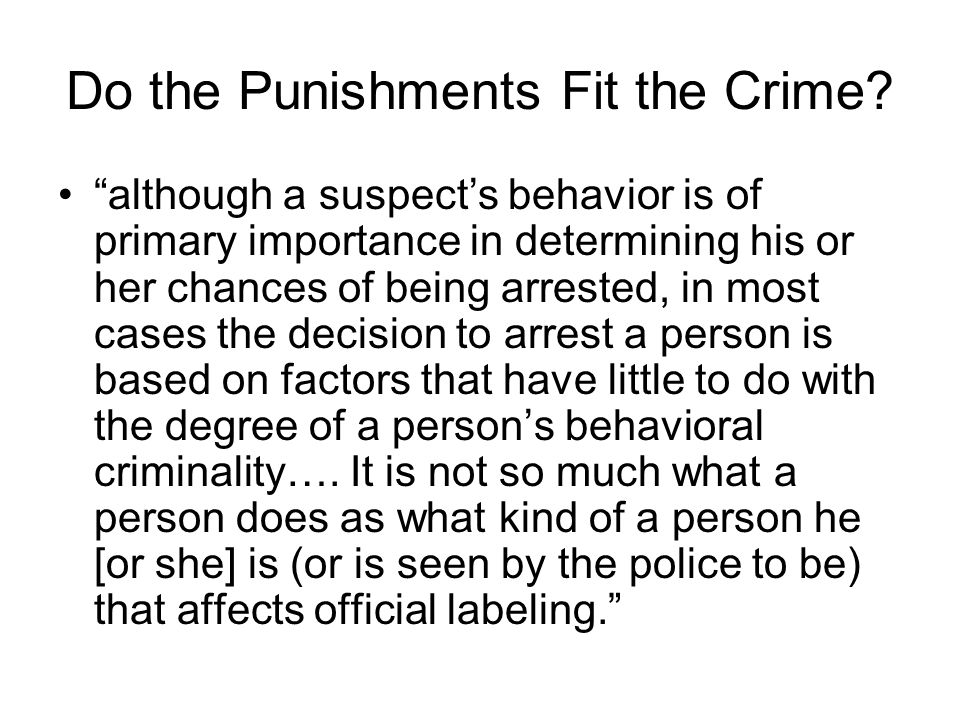 """Do the Punishments Fit the Crime? """"although a suspect's behavior is of primary importance in determining his or her chances of being arrested, in most"""