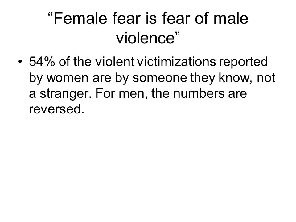 """""""Female fear is fear of male violence"""" 54% of the violent victimizations reported by women are by someone they know, not a stranger. For men, the numb"""