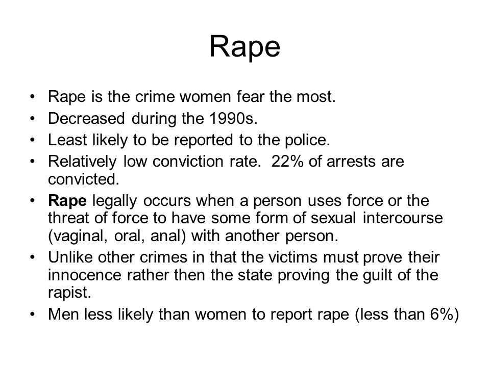 Rape Rape is the crime women fear the most. Decreased during the 1990s. Least likely to be reported to the police. Relatively low conviction rate. 22%