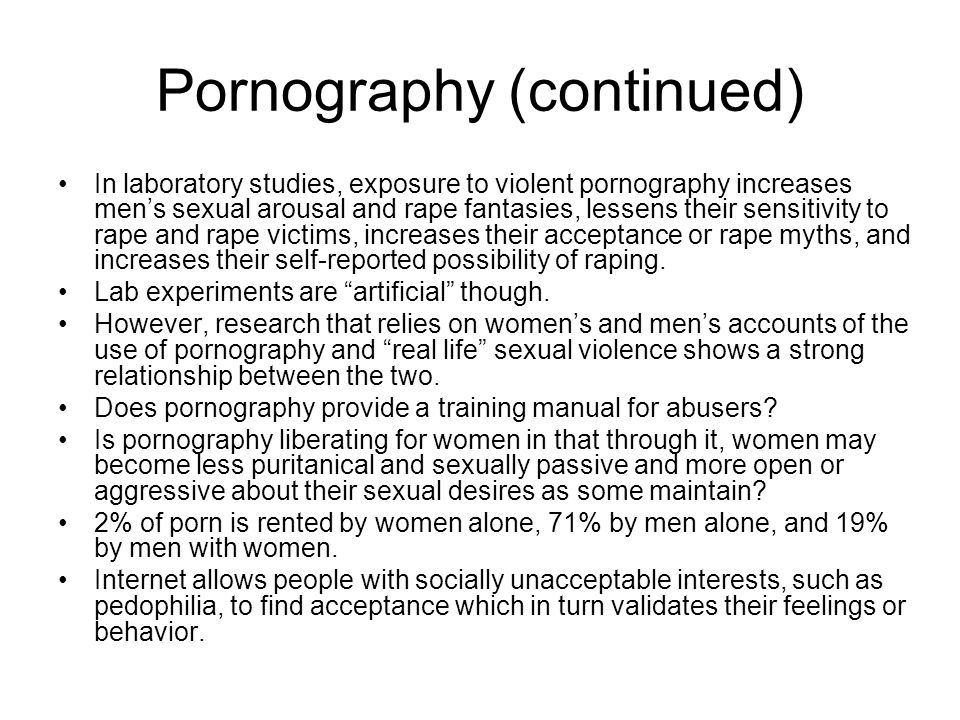 Pornography (continued) In laboratory studies, exposure to violent pornography increases men's sexual arousal and rape fantasies, lessens their sensit