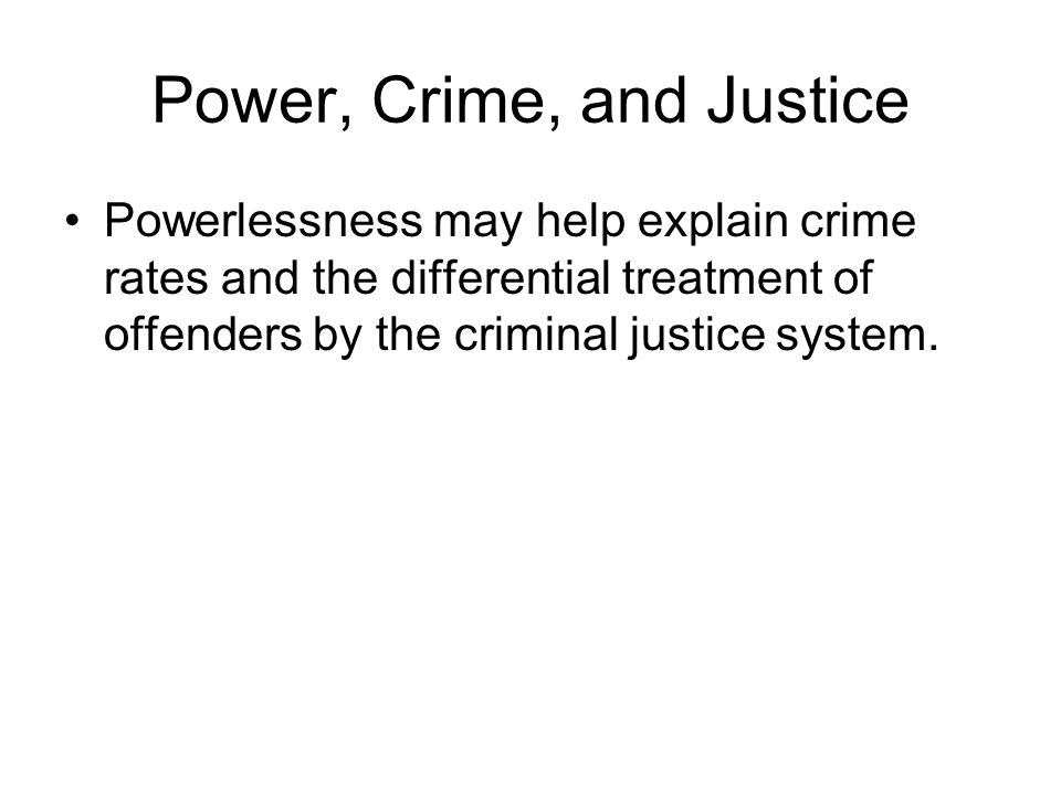 Power, Crime, and Justice Powerlessness may help explain crime rates and the differential treatment of offenders by the criminal justice system.