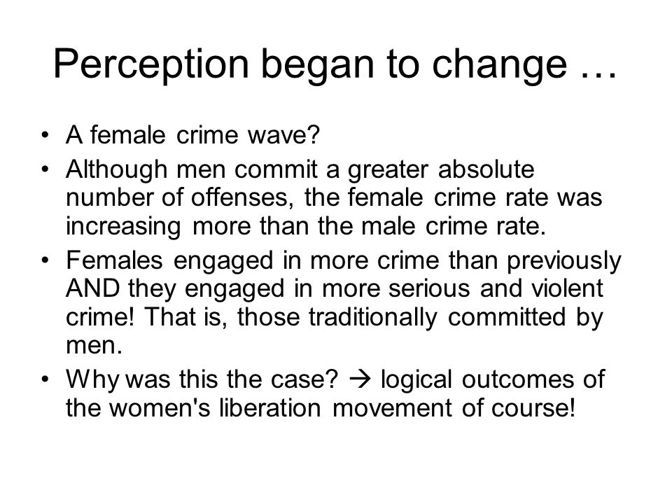 Perception began to change … A female crime wave? Although men commit a greater absolute number of offenses, the female crime rate was increasing more
