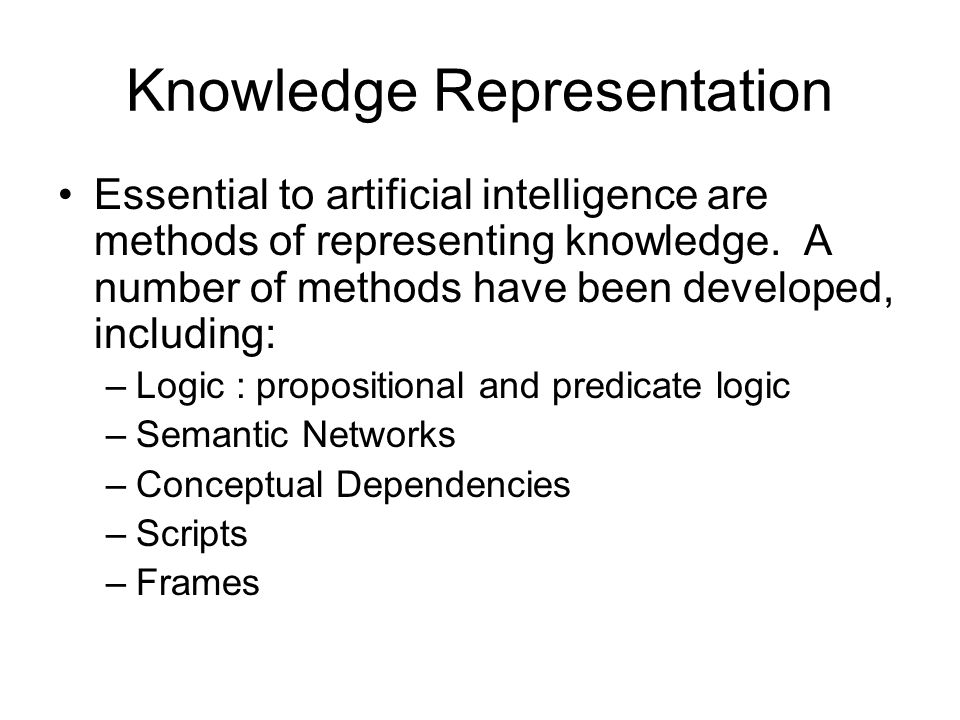 Essential to artificial intelligence are methods of representing knowledge. A number of methods have been developed, including: –Logic : propositional