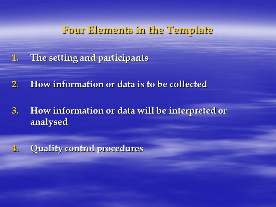 Four Elements in the Template 1.The setting and participants 2.How information or data is to be collected 3.How information or data will be interpreted or analysed 4.Quality control procedures