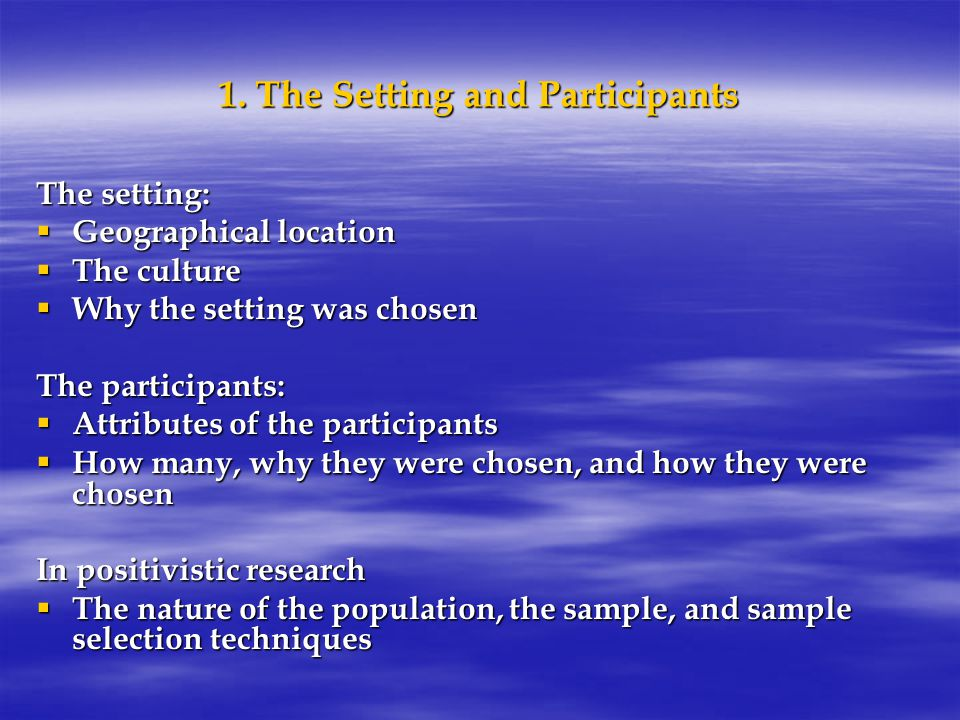 1. The Setting and Participants The setting:  Geographical location  The culture  Why the setting was chosen The participants:  Attributes of the