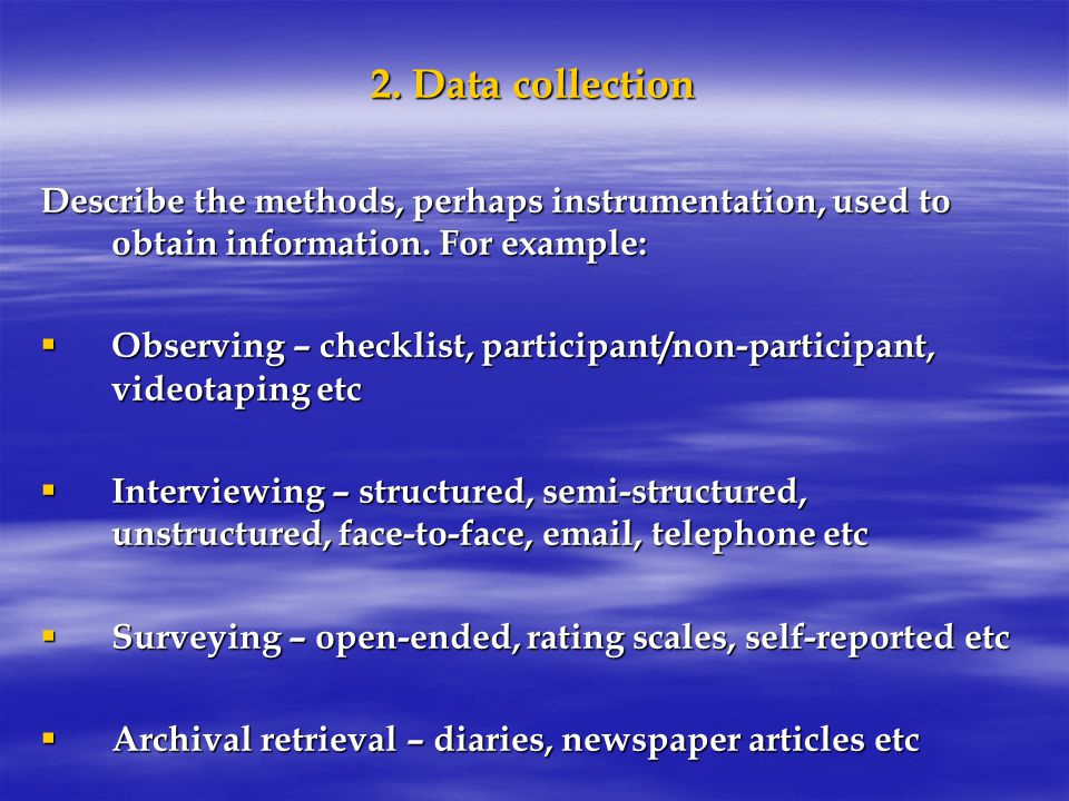 2. Data collection Describe the methods, perhaps instrumentation, used to obtain information.