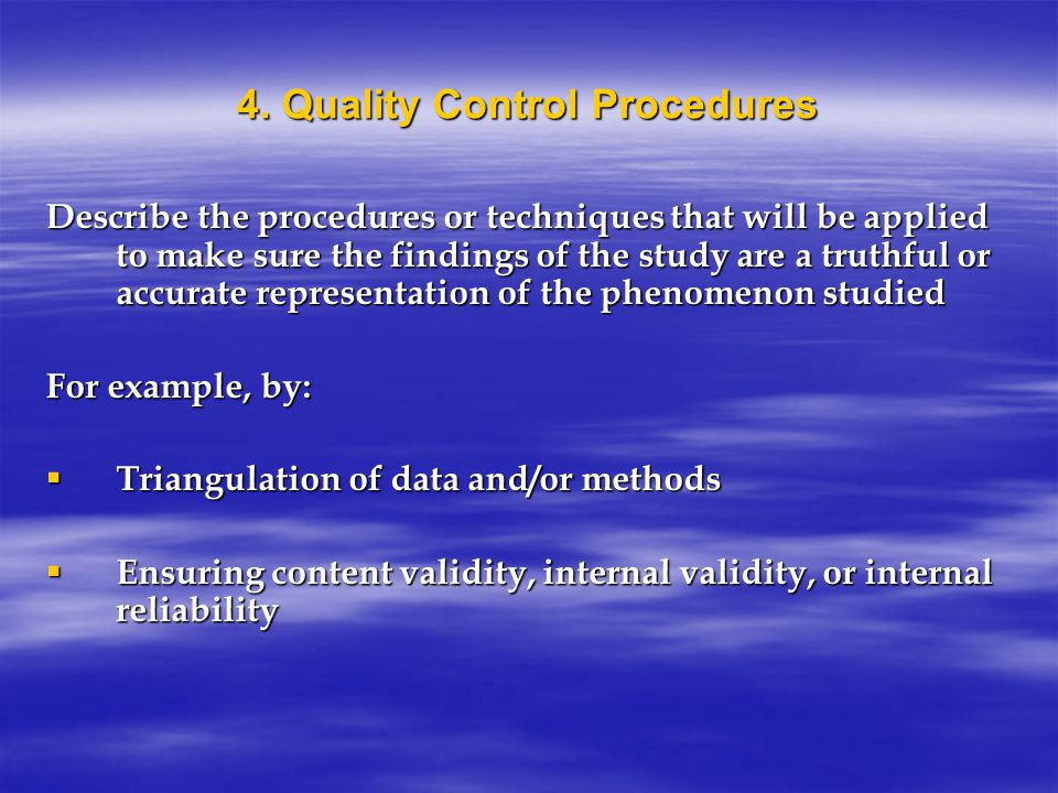 4. Quality Control Procedures Describe the procedures or techniques that will be applied to make sure the findings of the study are a truthful or accu
