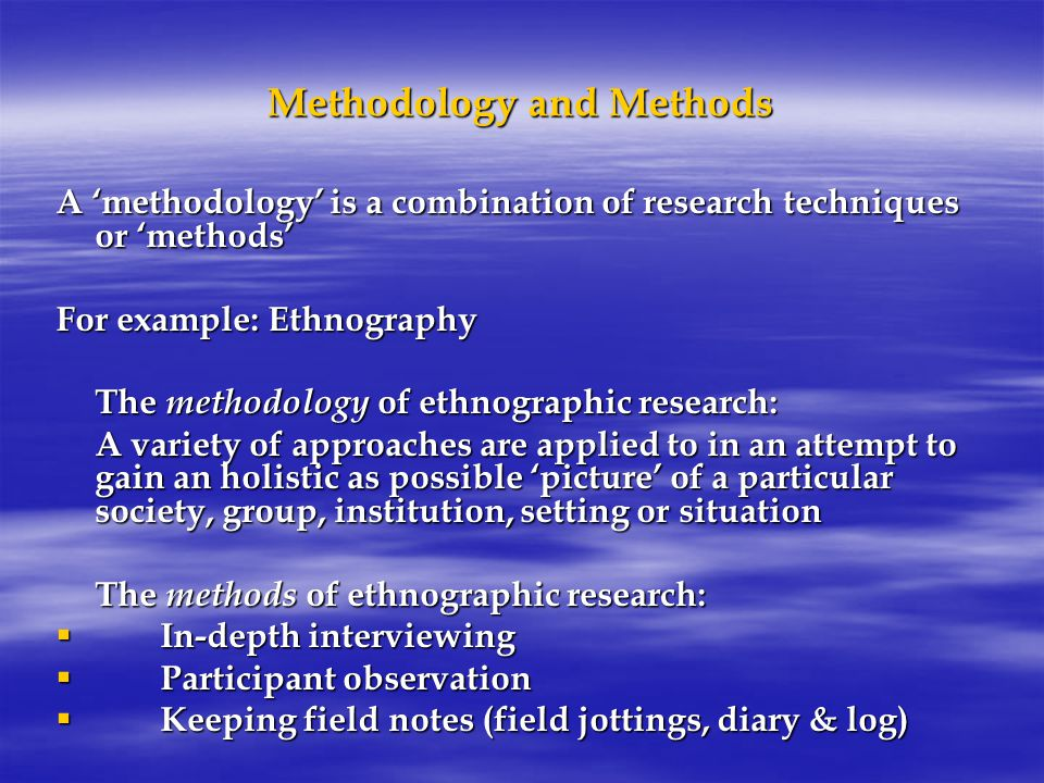 Methodology and Methods A 'methodology' is a combination of research techniques or 'methods' For example: Ethnography The methodology of ethnographic research: A variety of approaches are applied to in an attempt to gain an holistic as possible 'picture' of a particular society, group, institution, setting or situation The methods of ethnographic research:  In-depth interviewing  Participant observation  Keeping field notes (field jottings, diary & log)