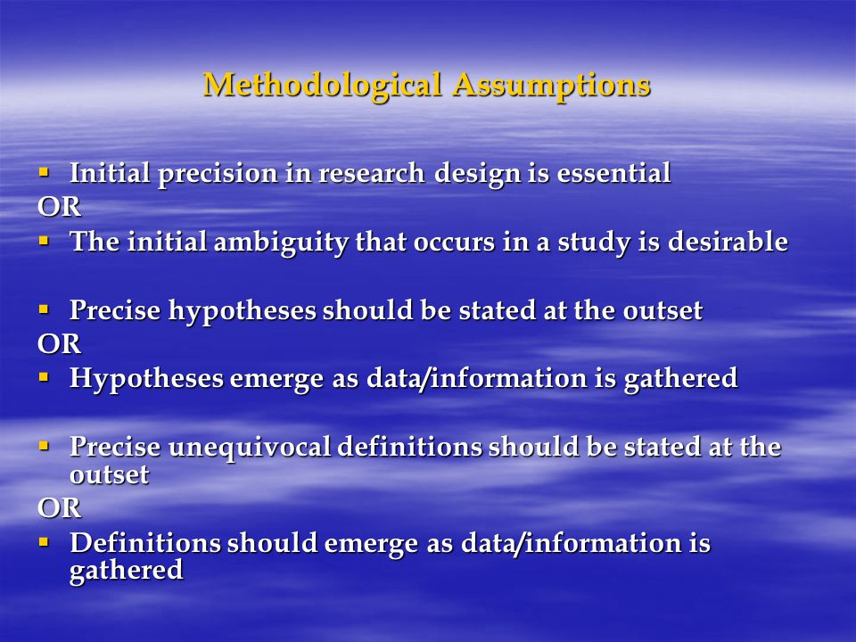 Methodological Assumptions  Initial precision in research design is essential OR  The initial ambiguity that occurs in a study is desirable  Precise hypotheses should be stated at the outset OR  Hypotheses emerge as data/information is gathered  Precise unequivocal definitions should be stated at the outset OR  Definitions should emerge as data/information is gathered