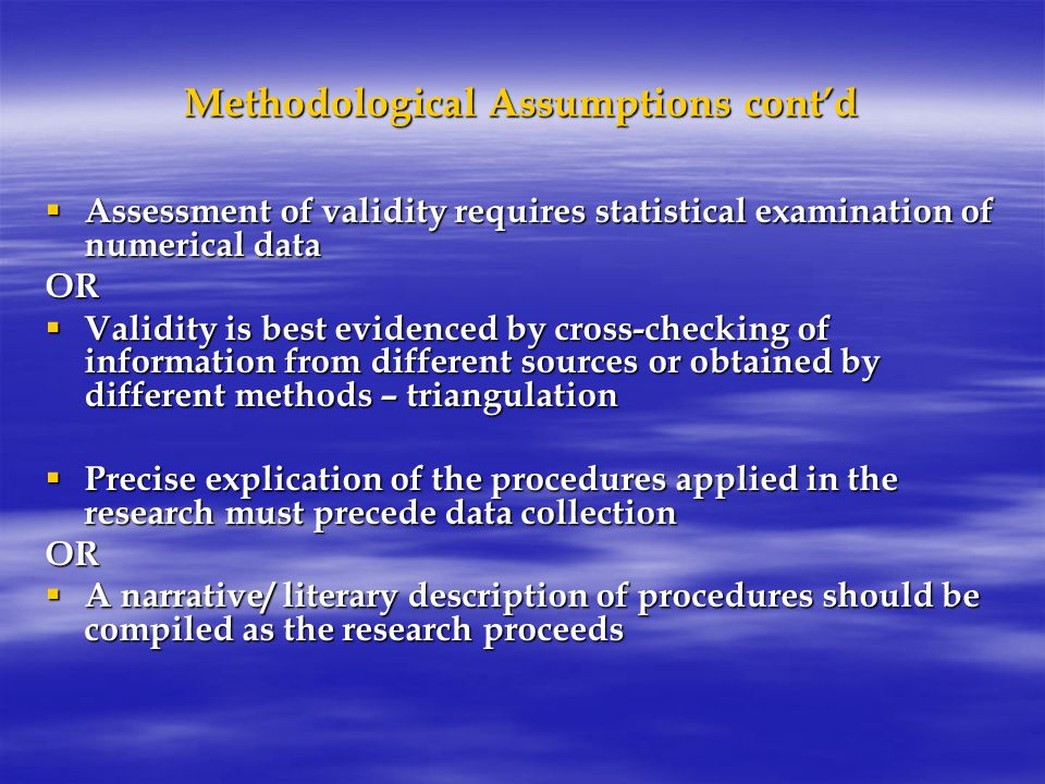 Methodological Assumptions cont'd  Assessment of validity requires statistical examination of numerical data OR  Validity is best evidenced by cross-checking of information from different sources or obtained by different methods – triangulation  Precise explication of the procedures applied in the research must precede data collection OR  A narrative/ literary description of procedures should be compiled as the research proceeds